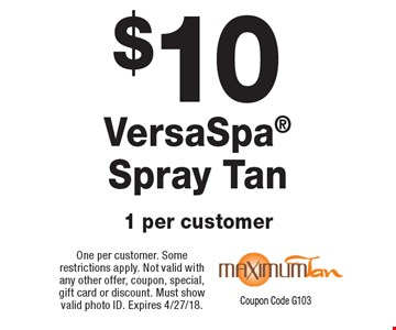 $10 VersaSpa Spray Tan 1 per customer. One per customer. Some restrictions apply. Not valid with any other offer, coupon, special, gift card or discount. Must show valid photo ID. Expires 4/27/18. Coupon Code G103
