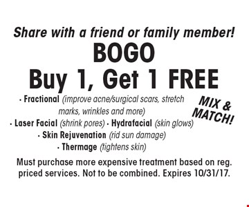 Share with a friend or family member! BOGO Buy 1, Get 1 FREE - Fractional (improve acne/surgical scars, stretch marks, wrinkles and more) - Laser Facial (shrink pores) - Hydrafacial (skin glows) - Skin Rejuvenation (rid sun damage) - Thermage (tightens skin). Must purchase more expensive treatment based on reg. priced services. Not to be combined. Expires 10/31/17.