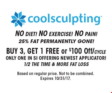 Coolsculpting® BUY 3, GET 1 FREE or $100 Off/cycle. Only one in SI offering newest applicator! 1/2 the time & more fat loss. 25% FAT PERMANENTLY GONE!NO DIET! NO EXERCISE! NO PAIN! Based on regular price. Not to be combined. Expires 10/31/17.