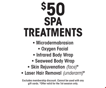 $50 SPA TREATMENTS - Microdermabrasion- Oxygen Facial - Infrared Body Wrap- Seaweed Body Wrap- Skin Rejuvenation (face)*- Laser Hair Removal (underarm)*. Excludes membership discount. Cannot be used with any gift cards. *Offer valid for the 1st session only.