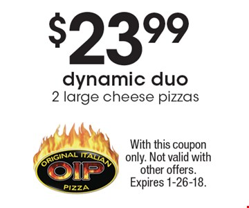 $23.99 dynamic duo 2 large cheese pizzas. With this coupon only. Not valid with other offers. Expires 1-26-18.