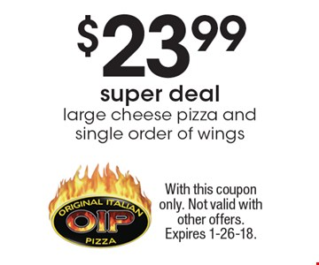 $23.99 super deal large cheese pizza and single order of wings. With this coupon only. Not valid with other offers. Expires 1-26-18.
