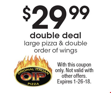 $29.99 double deal large pizza & double order of wings. With this coupon only. Not valid with other offers. Expires 1-26-18.