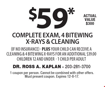 $59* complete exam, 4 bitewing x, rays & Cleaning (if no insurance). Plus your child can receive a cleaning & 4 bitewing x-rays for an additional $39.00. Children 12 and under - 1 child per adult Actual value $300. 1 coupon per person. Cannot be combined with other offers. Must present coupon. Expires 12-8-17.