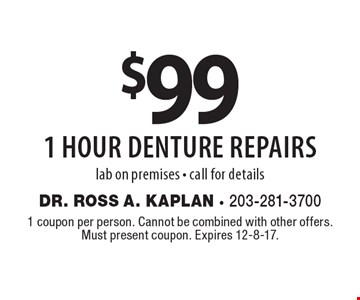$99 1 hour denture repairs. Lab on premises, call for details. 1 coupon per person. Cannot be combined with other offers. Must present coupon. Expires 12-8-17.