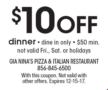 $10 Off dinner - dine in only - $50 min. not valid Fri., Sat. or holidays. With this coupon. Not valid with other offers. Expires 12-15-17.