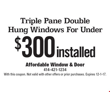 Installed triple pane double hung windows for under $300. With this coupon. Not valid with other offers or prior purchases. Expires 12-1-17.