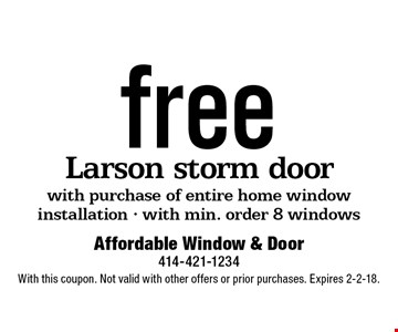free Larson storm door with purchase of entire home window installation - with min. order 8 windows. With this coupon. Not valid with other offers or prior purchases. Expires 2-2-18.