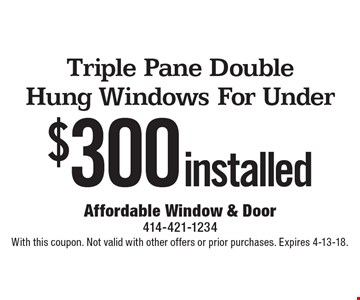 $300 installed Triple Pane Double Hung Windows For Under. With this coupon. Not valid with other offers or prior purchases. Expires 4-13-18.