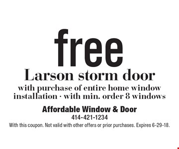Free Larson storm door with purchase of entire home window installation - with min. order 8 windows. With this coupon. Not valid with other offers or prior purchases. Expires 6-29-18.
