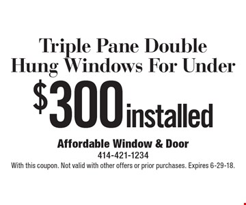 Triple Pane Double Hung Windows For Under $300 installed. With this coupon. Not valid with other offers or prior purchases. Expires 6-29-18.
