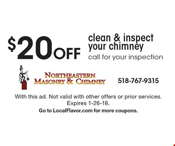 $20 Off clean & inspect your chimney call for your inspection. With this ad. Not valid with other offers or prior services. Expires 1-26-18. Go to LocalFlavor.com for more coupons.