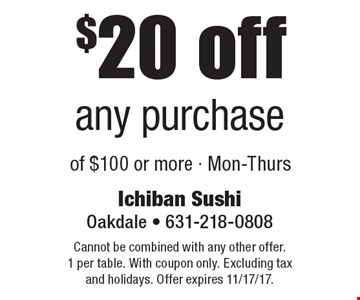 $20 off any purchase of $100 or more - Mon-Thurs. Cannot be combined with any other offer. 1 per table. With coupon only. Excluding tax and holidays. Offer expires 11/17/17.