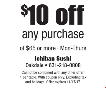 $10 off any purchase of $65 or more - Mon-Thurs. Cannot be combined with any other offer. 1 per table. With coupon only. Excluding tax and holidays. Offer expires 11/17/17.