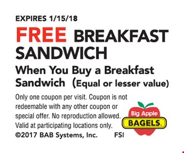 Free breakfast sandwich when you buy a breakfast sandwich. Equal or lesser value. Only one coupon per visit. Coupon is not redeemable with any other coupon or special offer. No reproduction allowed. Valid at participating locations only. Expires 1-15-18.