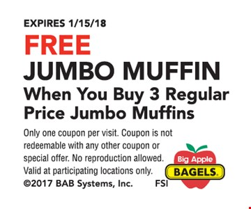 Free jumbo muffin when you buy 3 regular price jumbo muffins. Only one coupon per visit. Coupon is not redeemable with any other coupon or special offer. No reproduction allowed. Valid at participating locations only. Expires 1-15-18.