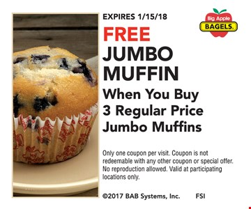 Free jumbo muffin when you buy 3 regular price jumbo muffins. Only one coupon per visit. Coupon is not redeemable with any other coupon or special offer. No reproduction allowed. Valid at participating locations only. Expires 1/15/18.