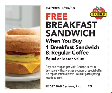 Free breakfast sandwich when you buy 1 breakfast sandwich & regular coffee. Equal or lesser value. Only one coupon per visit. Coupon is not redeemable with any other coupon or special offer. No reproduction allowed. Valid at participating locations only. Expires 1/15/18.