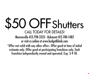 $50 OFF Shutters. Call today for details!. *Offer not valid with any other offers. Offer good at time of initial estimate only. Offer good at participating franchises only. Each franchise independently owned and operated. Exp. 3-9-18.