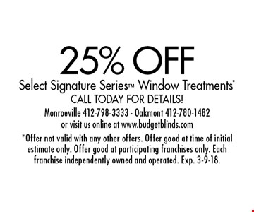 25% OFF Select Signature Series Window Treatments* Call today for details!. *Offer not valid with any other offers. Offer good at time of initial estimate only. Offer good at participating franchises only. Each franchise independently owned and operated. Exp. 3-9-18.