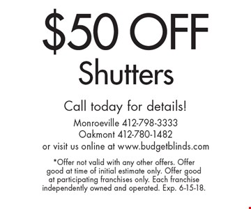 $50 Off Shutters. Call today for details! *Offer not valid with any other offers. Offer good at time of initial estimate only. Offer good at participating franchises only. Each franchise independently owned and operated. Exp. 6-15-18.