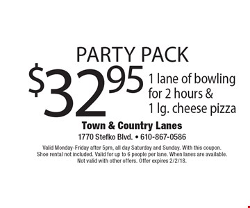Party Pack. $32.95 1 lane of bowling for 2 hours &1 lg. cheese pizza. Valid Monday-Friday after 5pm, all day Saturday and Sunday. With this coupon. Shoe rental not included. Valid for up to 6 people per lane. When lanes are available. Not valid with other offers. Offer expires 2/2/18.