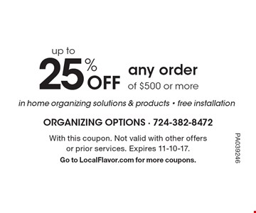 25% Off up to any order of $500 or more in home organizing solutions & products - free installation . With this coupon. Not valid with other offers or prior services. Expires 11-10-17.Go to LocalFlavor.com for more coupons.PA039246