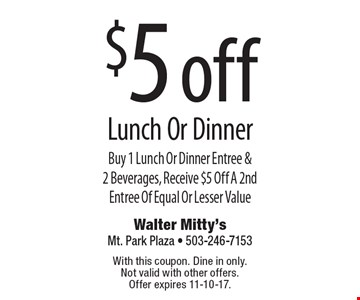 $5 off Lunch Or Dinner Buy 1 Lunch Or Dinner Entree & 2 Beverages, Receive $5 Off A 2nd Entree Of Equal Or Lesser Value. With this coupon. Dine in only. Not valid with other offers. Offer expires 11-10-17.
