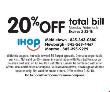 20% off total bill Monday-Friday only Expires 2-23-18. With this coupon. Not valid toward $5 Burger specials. One coupon per table, per visit. Not valid on 55+ menu, in combination with Kids Eat Free, or on holidays. Not valid on All You Can Eat offers. Cannot be combined with other offers, deal certificates or coupons. Valid at Middletown, Newburgh or Monroe location only. Not valid for online orders. Offer expires 2-23-18. Go to LocalFlavor.com for more coupons.