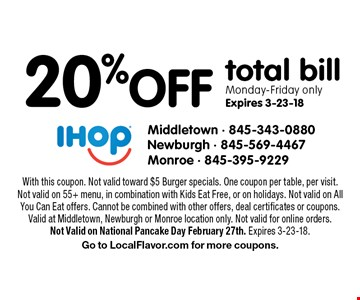 20%off total bill Monday-Friday only Expires 3-23-18. With this coupon. Not valid toward $5 Burger specials. One coupon per table, per visit. Not valid on 55+ menu, in combination with Kids Eat Free, or on holidays. Not valid on All You Can Eat offers. Cannot be combined with other offers, deal certificates or coupons. Valid at Middletown, Newburgh or Monroe location only. Not valid for online orders.Not Valid on National Pancake Day February 27th. Expires 3-23-18. Go to LocalFlavor.com for more coupons.