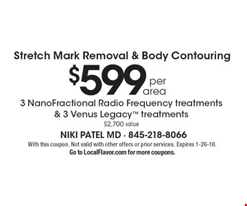 $599 per area 3 NanoFractional Radio Frequency treatments & 3 Venus Legacy treatments $2,700 value Stretch Mark Removal & Body Contouring. With this coupon. Not valid with other offers or prior services. Expires 1-26-18. Go to LocalFlavor.com for more coupons.
