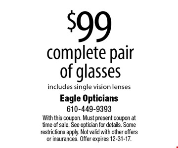 $99 complete pair of glasses. Includes single vision lenses. With this coupon. Must present coupon at time of sale. See optician for details. Some restrictions apply. Not valid with other offers or insurances. Offer expires 12-31-17.