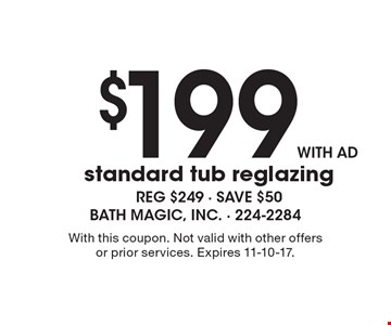 $199 with ad standard tub reglazing reg $249 - save $50 . With this coupon. Not valid with other offers or prior services. Expires 11-10-17.