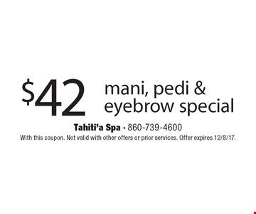 $42 mani, pedi & eyebrow special. With this coupon. Not valid with other offers or prior services. Offer expires 12/8/17.