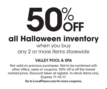 50% OFF all Halloween inventory when you buy any 2 or more items storewide. Not valid on previous purchases. Not to be combined with other offers, sales or coupons. 50% off is off the lowest marked price. Discount taken at register. In-stock items only. Expires 10-31-17. Go to LocalFlavor.com for more coupons.