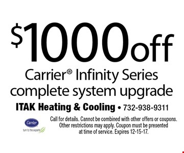 $1000 off Carrier Infinity Series complete system upgrade. Call for details. Cannot be combined with other offers or coupons. Other restrictions may apply. Coupon must be presented at time of service. Expires 12-15-17.