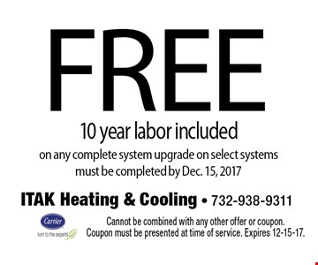 Free 10 year labor included on any complete system upgrade on select systems. Must be completed by Dec. 15, 2017. Cannot be combined with any other offer or coupon. Coupon must be presented at time of service. Expires 12-15-17.