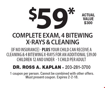$59* complete exam, 4 bitewing x-rays & Cleaning (if no insurance) - Plus your child can receive a cleaning & 4 bitewing x-rays for an additional $39.00 children 12 and under- 1 child per adult. Actual value $300. 1 coupon per person. Cannot be combined with other offers. Must present coupon. Expires 2-2-18.