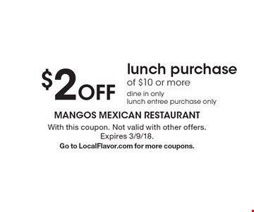 $2 off lunch purchase of $10 or more. Dine in only. Lunch entree purchase only. With this coupon. Not valid with other offers. Expires 3/9/18. Go to LocalFlavor.com for more coupons.