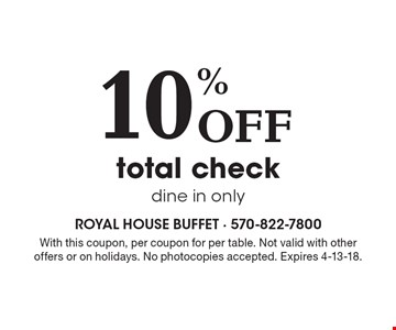 10% Off total check, dine in only. With this coupon, per coupon for per table. Not valid with other offers or on holidays. No photocopies accepted. Expires 4-13-18.