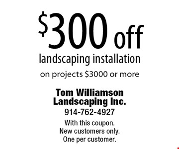 $300 off landscaping installation on projects $3000 or more. With this coupon. New customers only. One per customer.