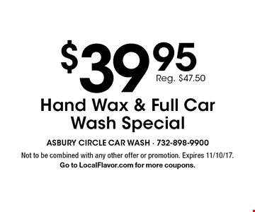 $39.95 Hand Wax & Full Car Wash Special (Reg. $47.50). Not to be combined with any other offer or promotion. Expires 11/10/17. Go to LocalFlavor.com for more coupons.