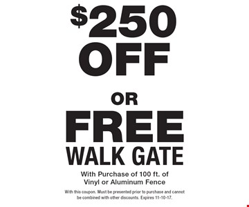 Free Walk Gate. $250 Off New Fence. With Purchase of 100 ft. of Vinyl or Aluminum Fence. With this coupon. Must be presented prior to purchase and cannot be combined with other discounts. Expires 11-10-17.