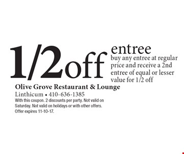 1/2 off entree. Buy any entree at regular price and receive a 2nd entree of equal or lesser value for 1/2 off. With this coupon. 2 discounts per party. Not valid on Saturday. Not valid on holidays or with other offers. Offer expires 11-10-17.