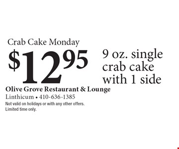 Crab Cake Monday. $12.95 9 oz. single crab cake with 1 side. Not valid on holidays or with any other offers. Limited time only.