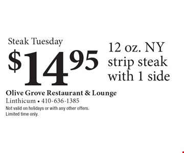Steak Tuesday. $14.95 12 oz. NY strip steak with 1 side. Not valid on holidays or with any other offers. Limited time only.
