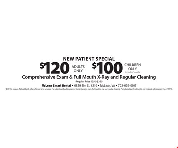 New Patient Special - Comprehensive Exam & Full Mouth X-Ray and Regular Cleaning - $120 (Adults) or $100 (Children). Includes Fluoride. With this coupon. Not valid with other offers or prior services. For patients without insurance. Comprehensive exam, full mouth x-ray and regular cleaning. Periodontal/gum treatment is not included with coupon. Exp. 7/27/18.