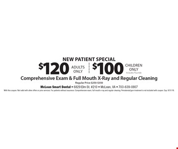 New Patient Special - $120 (Adults) or $100 (Children) - Comprehensive Exam & Full Mouth X-Ray and Regular Cleaning. Includes Fluoride. With this coupon. Not valid with other offers or prior services. For patients without insurance. Comprehensive exam, full mouth x-ray and regular cleaning. Periodontal/gum treatment is not included with coupon. Exp. 8/31/18.