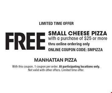 LIMITED TIME OFFER: Free small cheese pizza with a purchase of $25 or more. Thru online ordering only. ONLINE COUPON CODE: SMPIZZA . With this coupon. 1 coupon per order. At participating locations only. Not valid with other offers. Limited time offer.