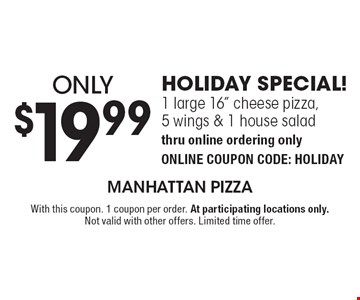 """Only $19.99 HOLIDAY SPECIAL! 1 large 16"""" cheese pizza,5 wings & 1 house salad thru online ordering only ONLINE COUPON CODE: HOLIDAY. With this coupon. 1 coupon per order. At participating locations only. Not valid with other offers. Limited time offer."""